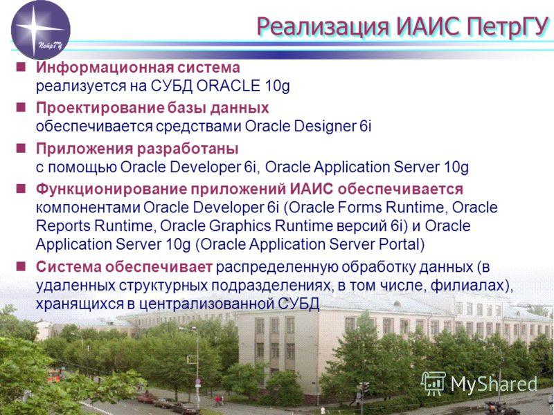 Реализация ИАИС ПетрГУ Информационная система реализуется на СУБД ORACLE 10g Проектирование базы данных обеспечивается средствами Oracle Designer 6i Приложения разработаны с помощью Oracle Developer 6i, Oracle Application Server 10g Функционирование