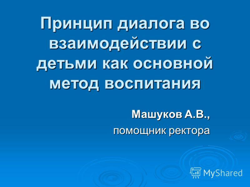Принцип диалога во взаимодействии с детьми как основной метод воспитания Машуков А.В., помощник ректора