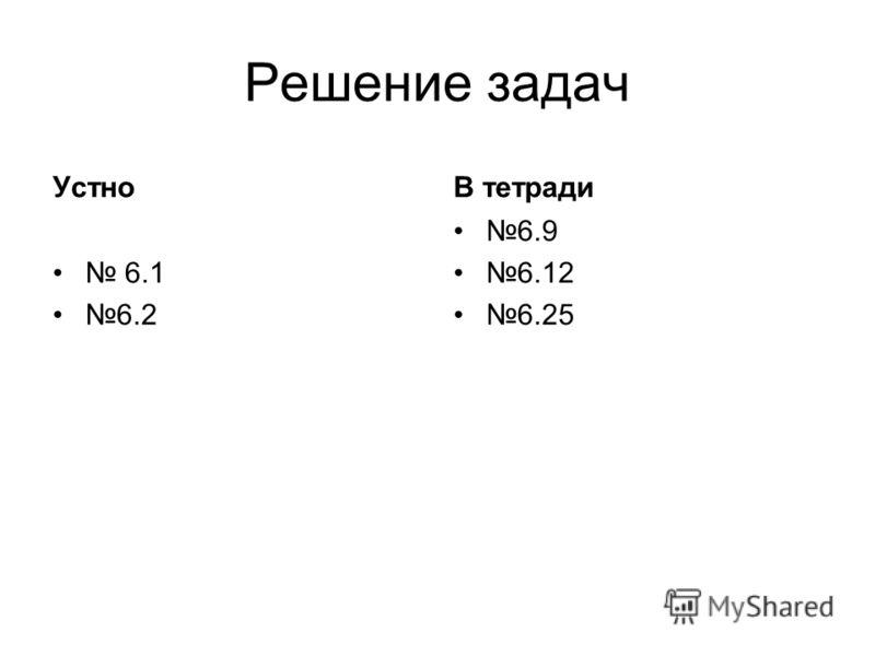 Решение задач Устно 6.1 6.2 В тетради 6.9 6.12 6.25