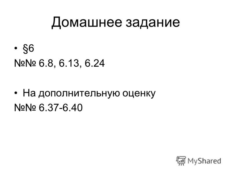 Домашнее задание §6 6.8, 6.13, 6.24 На дополнительную оценку 6.37-6.40