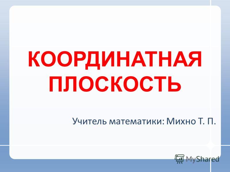КООРДИНАТНАЯ ПЛОСКОСТЬ Учитель математики: Михно Т. П.