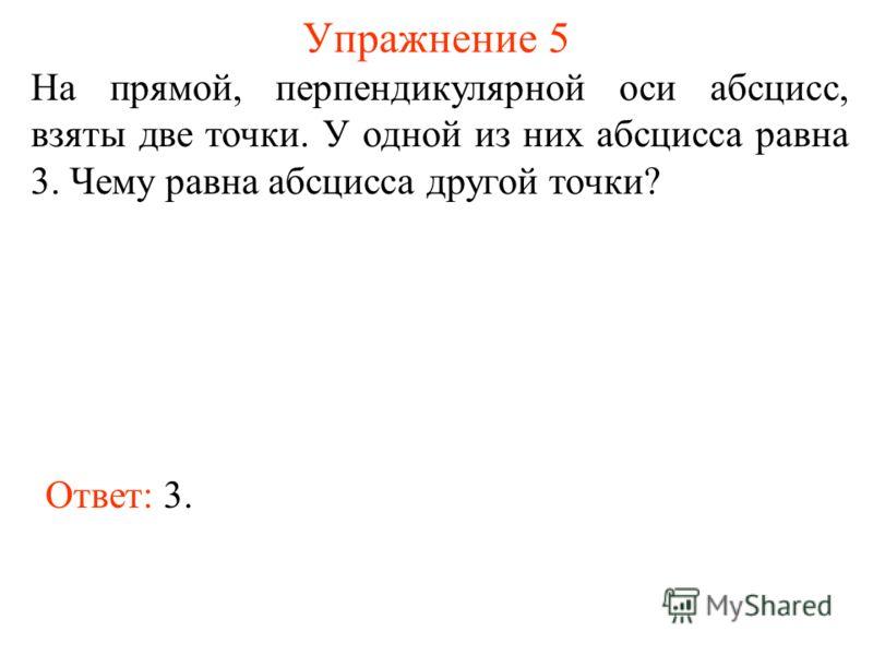Упражнение 5 На прямой, перпендикулярной оси абсцисс, взяты две точки. У одной из них абсцисса равна 3. Чему равна абсцисса другой точки? Ответ: 3.