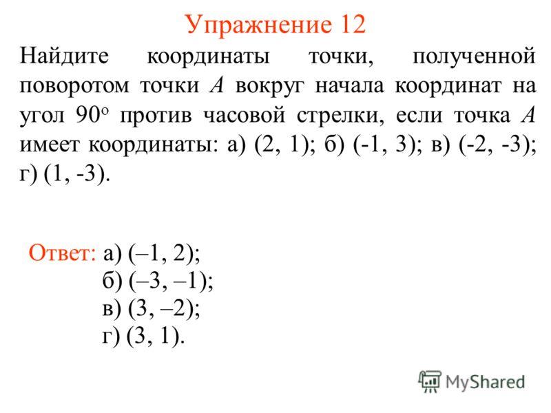 Упражнение 12 Найдите координаты точки, полученной поворотом точки A вокруг начала координат на угол 90 о против часовой стрелки, если точка A имеет координаты: а) (2, 1); б) (-1, 3); в) (-2, -3); г) (1, -3). Ответ: а) (–1, 2); б) (–3, –1); в) (3, –2