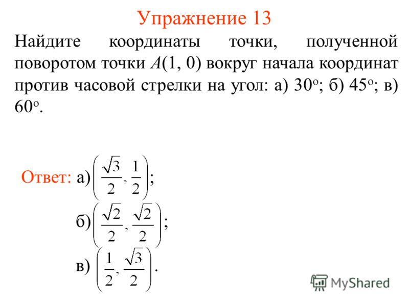 Упражнение 13 Найдите координаты точки, полученной поворотом точки A(1, 0) вокруг начала координат против часовой стрелки на угол: а) 30 о ; б) 45 о ; в) 60 о. Ответ: а) ; б) ;в).