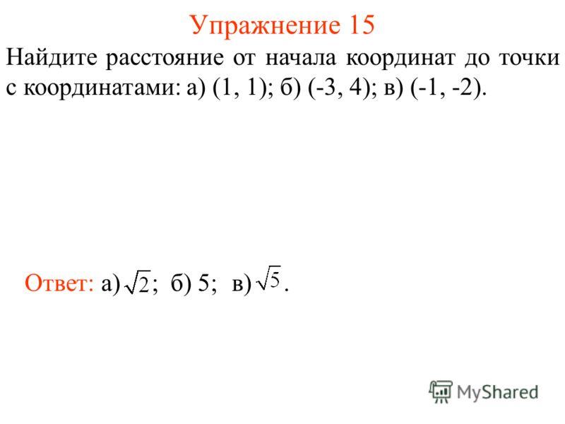 Упражнение 15 Найдите расстояние от начала координат до точки с координатами: а) (1, 1); б) (-3, 4); в) (-1, -2). Ответ: а) ;б) 5;в).