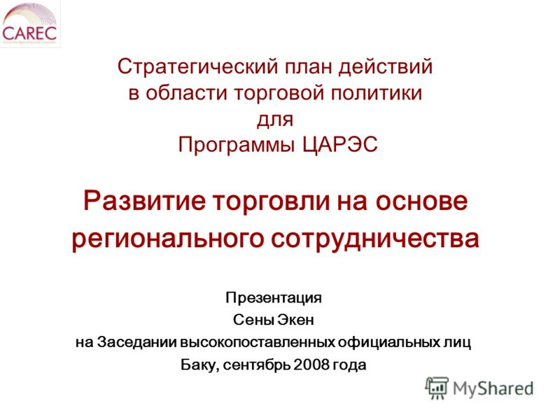 Стратегический план действий в области торговой политики для Программы ЦАРЭС Развитие торговли на основе регионального сотрудничества Презентация Сены Экен на Заседании высокопоставленных официальных лиц Баку, сентябрь 2008 года
