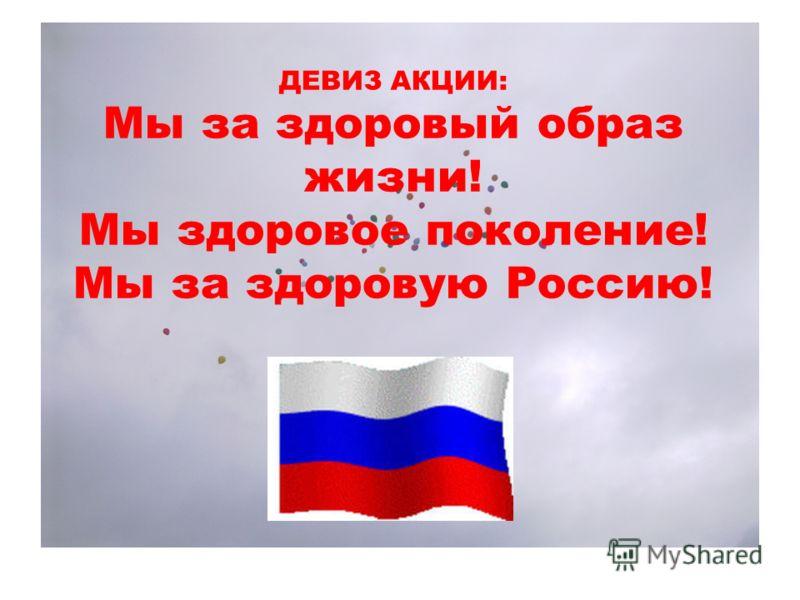 ДЕВИЗ АКЦИИ: Мы за здоровый образ жизни! Мы здоровое поколение! Мы за здоровую Россию!