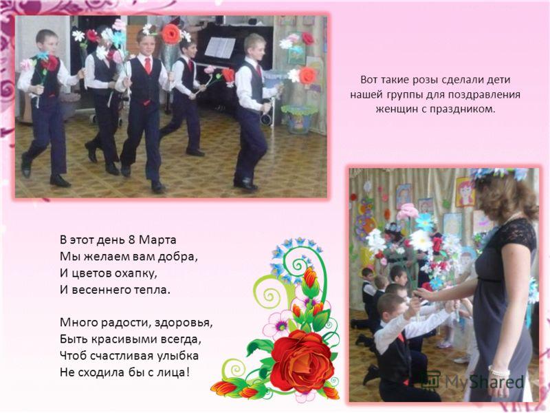 Вот такие розы сделали дети нашей группы для поздравления женщин с праздником. В этот день 8 Марта Мы желаем вам добра, И цветов охапку, И весеннего тепла. Много радости, здоровья, Быть красивыми всегда, Чтоб счастливая улыбка Не сходила бы с лица!