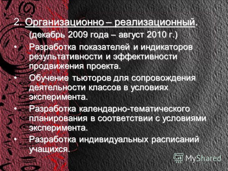 Организационно – реализационный. (декабрь 2009 года – август 2010 г.) 2. Организационно – реализационный. (декабрь 2009 года – август 2010 г.) Разработка показателей и индикаторов результативности и эффективности продвижения проекта.Разработка показа