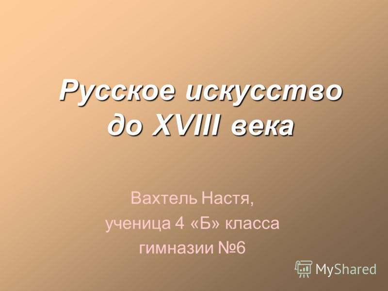 Русское искусство до XVIII века Вахтель Настя, ученица 4 «Б» класса гимназии 6