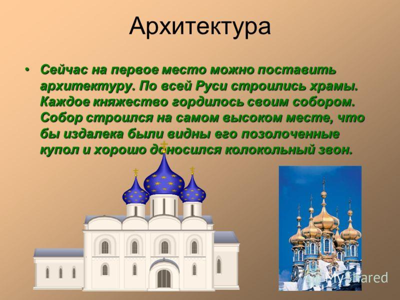 Архитектура Сейчас на первое место можно поставить архитектуру. По всей Руси строились храмы. Каждое княжество гордилось своим собором. Собор строился на самом высоком месте, что бы издалека были видны его позолоченные купол и хорошо доносился колоко