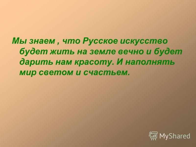 Мы знаем, что Русское искусство будет жить на земле вечно и будет дарить нам красоту. И наполнять мир светом и счастьем.