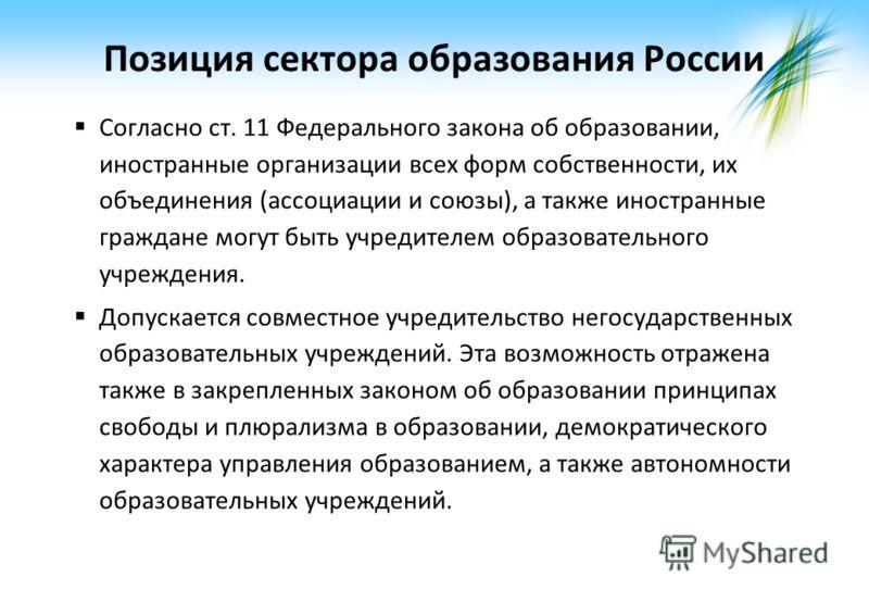 Позиция сектора образования России Согласно ст. 11 Федерального закона об образовании, иностранные организации всех форм собственности, их объединения (ассоциации и союзы), а также иностранные граждане могут быть учредителем образовательного учрежден