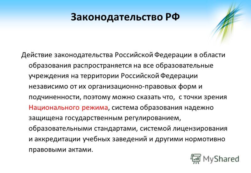 Законодательство РФ Действие законодательства Российской Федерации в области образования распространяется на все образовательные учреждения на территории Российской Федерации независимо от их организационно-правовых форм и подчиненности, поэтому можн