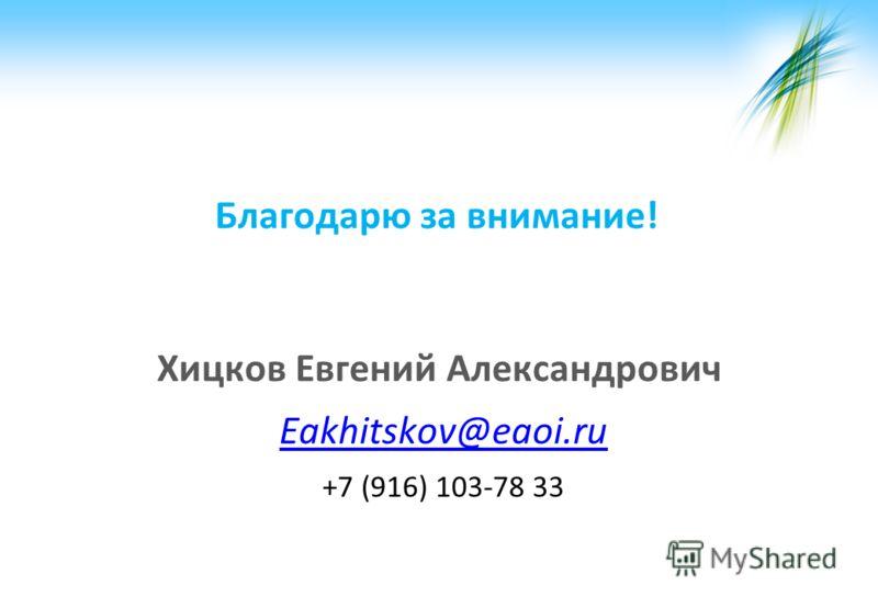 Благодарю за внимание! Хицков Евгений Александрович Eakhitskov@eaoi.ru +7 (916) 103-78 33
