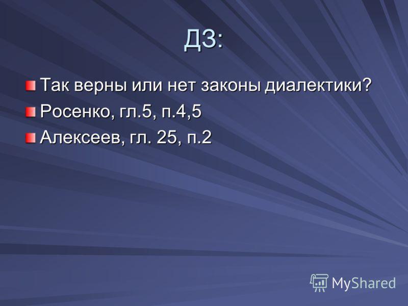 ДЗ: Так верны или нет законы диалектики? Росенко, гл.5, п.4,5 Алексеев, гл. 25, п.2