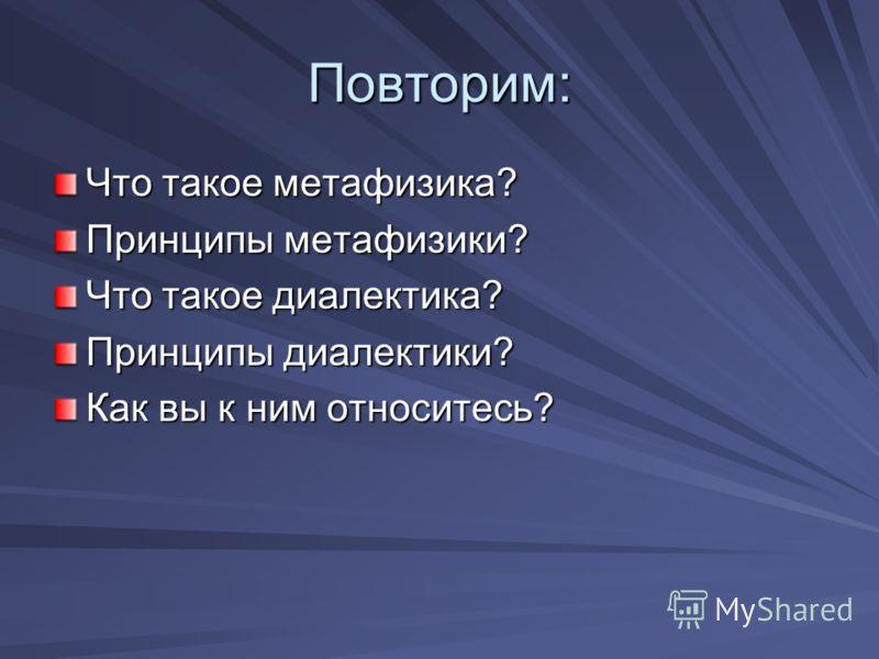 Повторим: Что такое метафизика? Принципы метафизики? Что такое диалектика? Принципы диалектики? Как вы к ним относитесь?