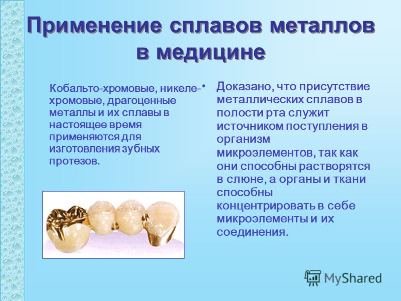 Применение сплавов металлов в медицине Кобальто-хромовые, никеле- хромовые, драгоценные металлы и их сплавы в настоящее время применяются для изготовления зубных протезов. Доказано, что присутствие металлических сплавов в полости рта служит источнико