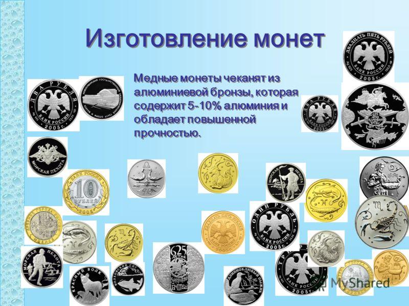 Изготовление монет Медные монеты чеканят из алюминиевой бронзы, которая содержит 5-10% алюминия и обладает повышенной прочностью.