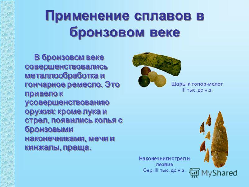 Применение сплавов в бронзовом веке В бронзовом веке совершенствовались металлообработка и гончарное ремесло. Это привело к усовершенствованию оружия: кроме лука и стрел, появились копья с бронзовыми наконечниками, мечи и кинжалы, праща. Шары и топор