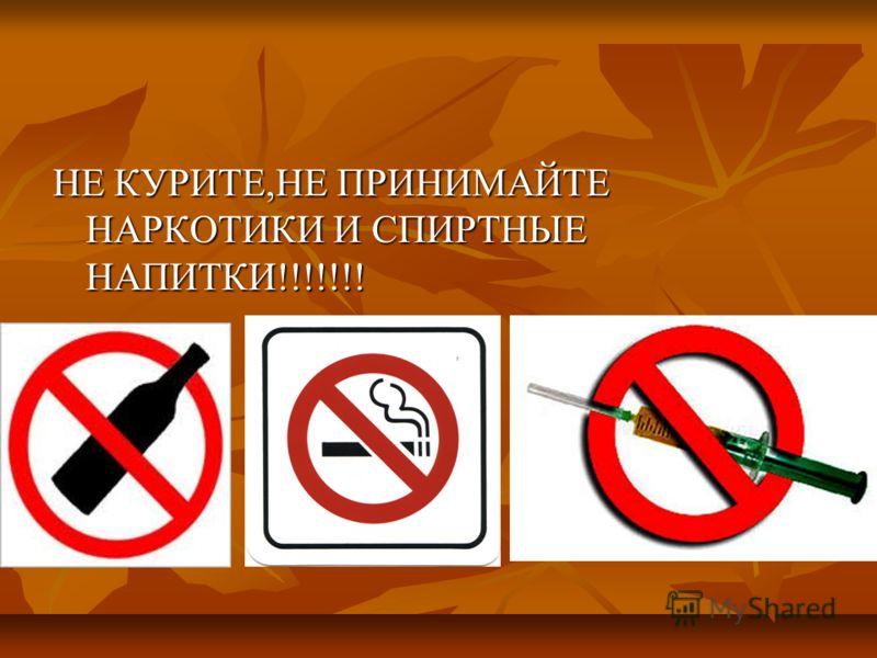 НЕ КУРИТЕ,НЕ ПРИНИМАЙТЕ НАРКОТИКИ И СПИРТНЫЕ НАПИТКИ!!!!!!!