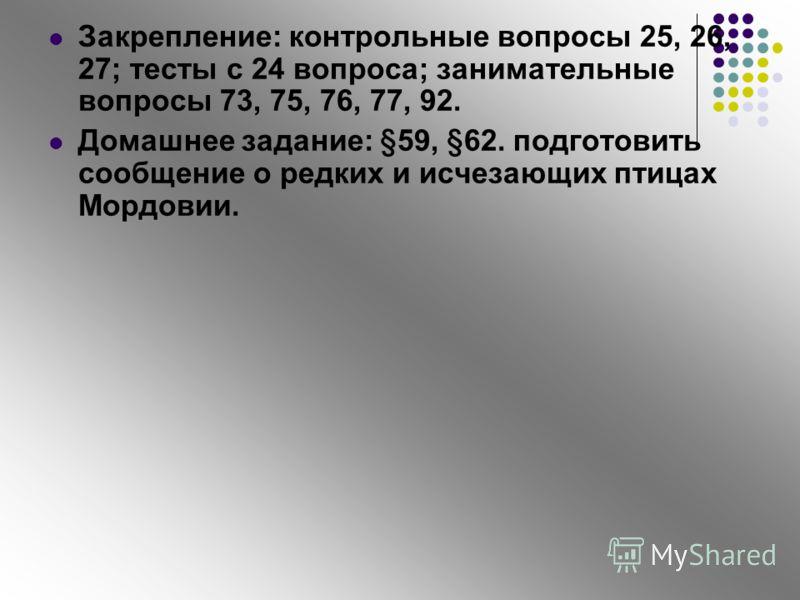 Закрепление: контрольные вопросы 25, 26, 27; тесты с 24 вопроса; занимательные вопросы 73, 75, 76, 77, 92. Домашнее задание: §59, §62. подготовить сообщение о редких и исчезающих птицах Мордовии.
