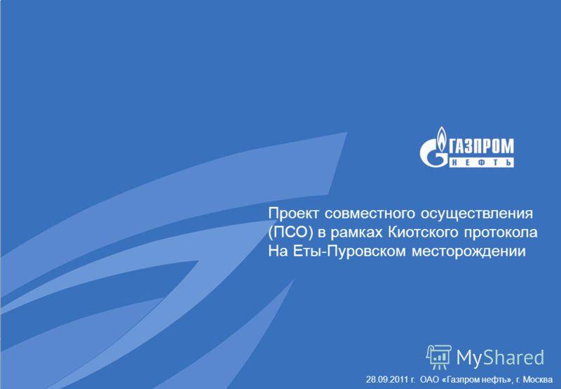 28.09.2011 г. ОАО «Газпром нефть», г. Москва Проект совместного осуществления (ПСО) в рамках Киотского протокола На Еты-Пуровском месторождении