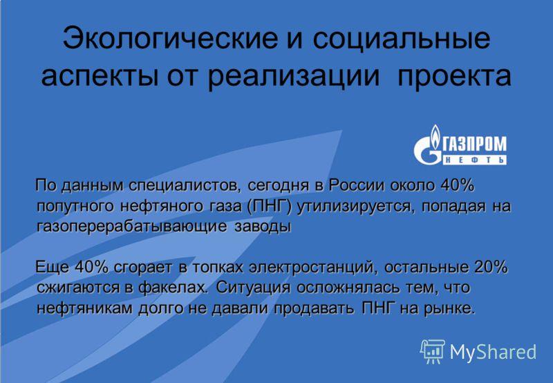 Экологические и социальные аспекты от реализации проекта По данным специалистов, сегодня в России около 40% попутного нефтяного газа (ПНГ) утилизируется, попадая на газоперерабатывающие заводы По данным специалистов, сегодня в России около 40% попутн