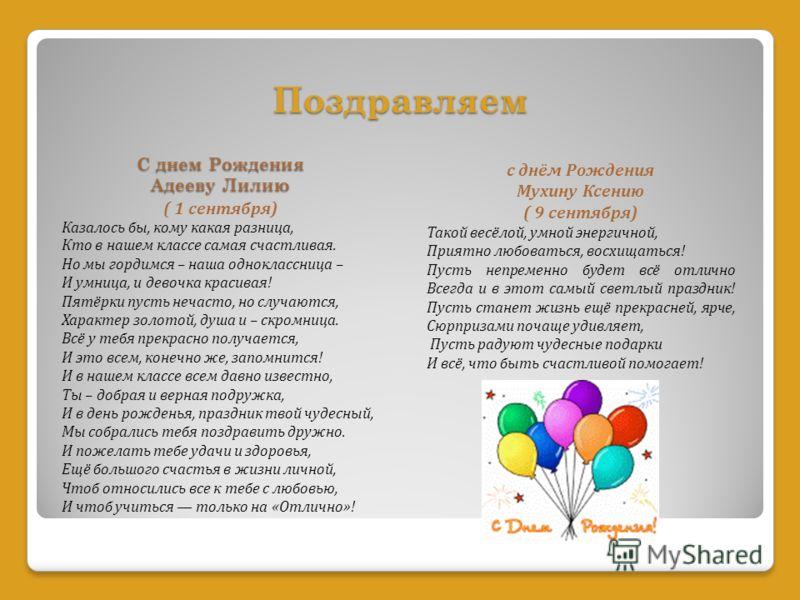 Поздравляем С днем Рождения Адееву Лилию ( 1 сентября) Казалось бы, кому какая разница, Кто в нашем классе самая счастливая. Но мы гордимся – наша одноклассница – И умница, и девочка красивая! Пятёрки пусть нечасто, но случаются, Характер золотой, ду