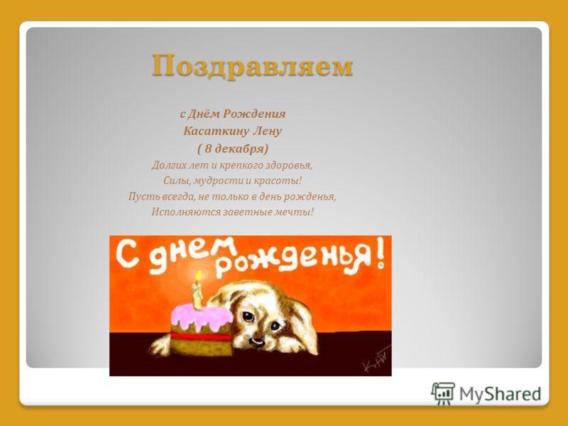 Поздравляем с Днём Рождения Касаткину Лену ( 8 декабря) Долгих лет и крепкого здоровья, Силы, мудрости и красоты! Пусть всегда, не только в день рожденья, Исполняются заветные мечты!