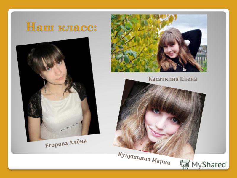 Касаткина Елена Егорова Алёна Наш класс: Кукушкина Мария