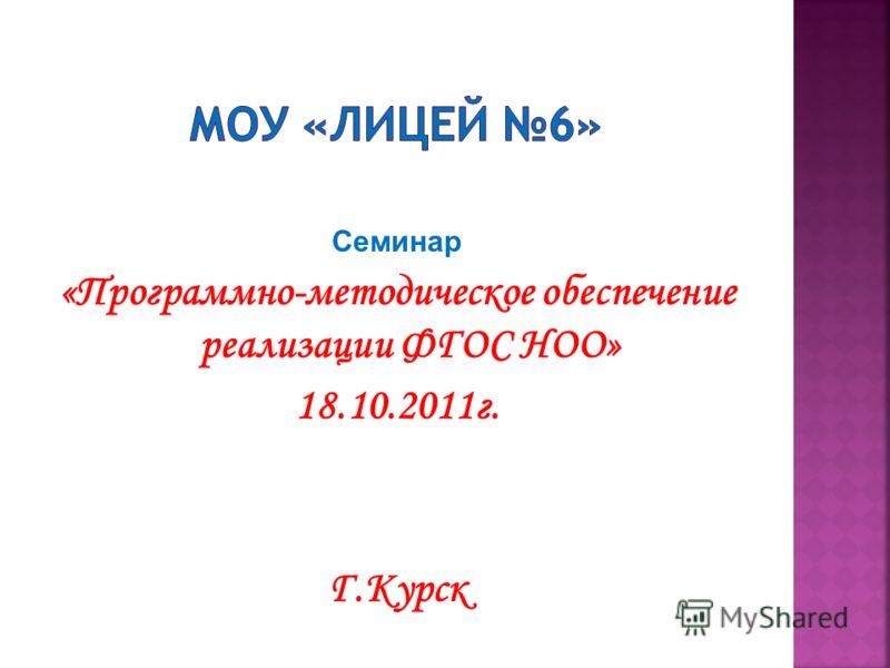 Семинар «Программно-методическое обеспечение реализации ФГОС НОО» 18.10.2011г. Г.Курск