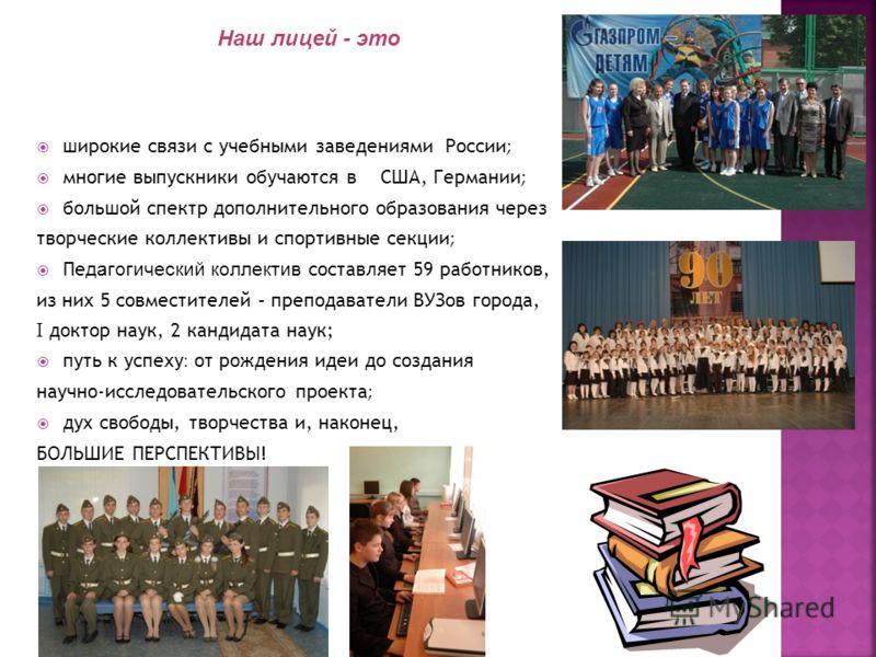 широкие связи с учебными заведениями России ; многие выпускники обучаются в США, Германии ; большой спектр дополнительного образования через творческие коллективы и спортивные секции ; Пе дагогический коллектив составляет 59 работников, из них 5 совм