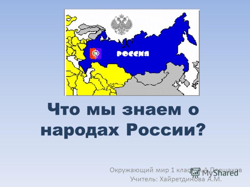 Что мы знаем о народах России? Окружающий мир 1 класс. А.А.Плешаков Учитель: Хайретдинова А.М.