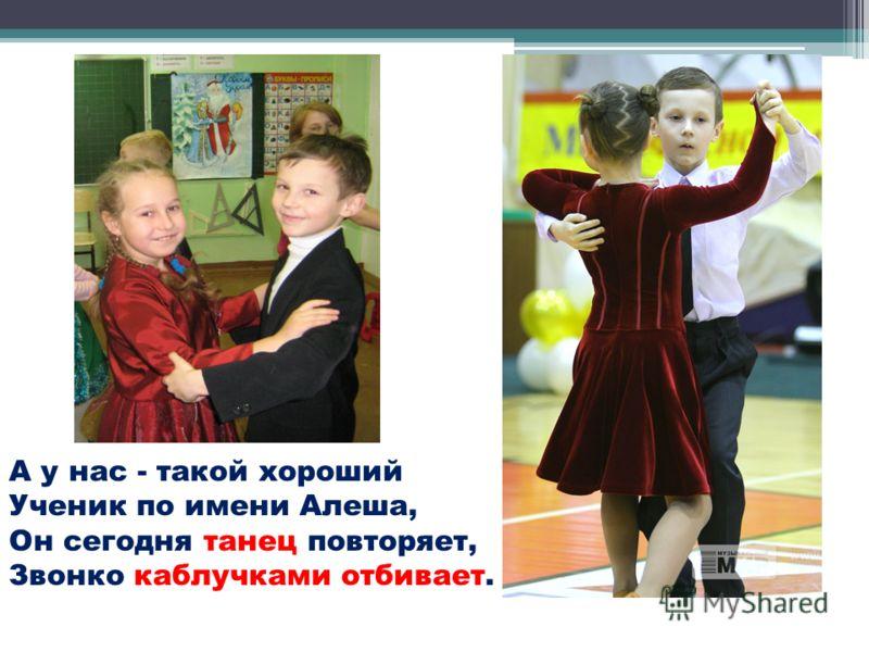 А у нас - такой хороший Ученик по имени Алеша, Он сегодня танец повторяет, Звонко каблучками отбивает.
