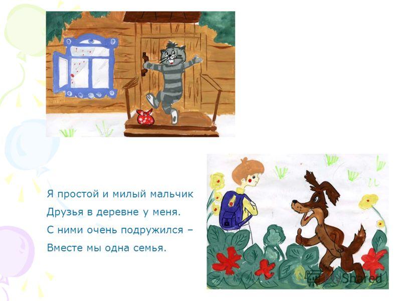 Я простой и милый мальчик Друзья в деревне у меня. С ними очень подружился – Вместе мы одна семья.