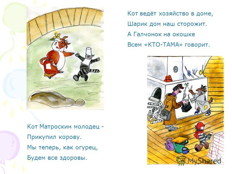 Кот ведёт хозяйство в доме, Шарик дом наш сторожит. А Галчонок на окошке Всем «КТО-ТАМА» говорит. Кот Матроскин молодец - Прикупил корову. Мы теперь, как огурец, Будем все здоровы.