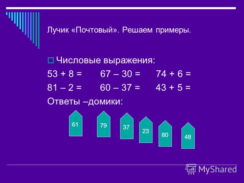 Лучик «Почтовый». Решаем примеры. Числовые выражения: 53 + 8 = 67 – 30 = 74 + 6 = 81 – 2 = 60 – 37 = 43 + 5 = Ответы –домики: 61 79 37 23 80 48