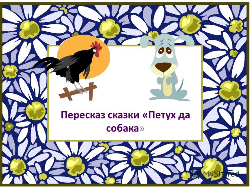 Пересказ сказки «Петух да собака»