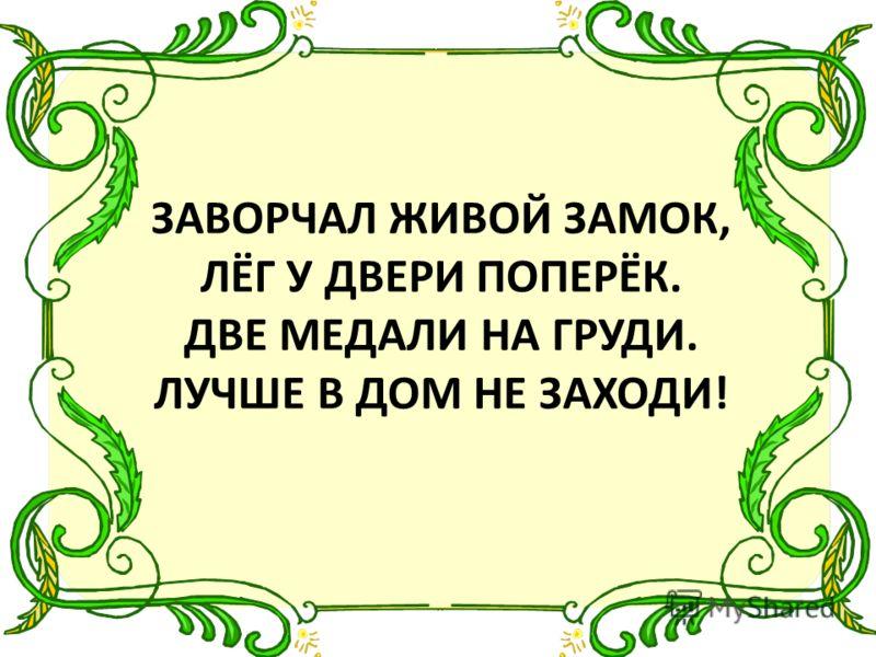 ЗАВОРЧАЛ ЖИВОЙ ЗАМОК, ЛЁГ У ДВЕРИ ПОПЕРЁК. ДВЕ МЕДАЛИ НА ГРУДИ. ЛУЧШЕ В ДОМ НЕ ЗАХОДИ!