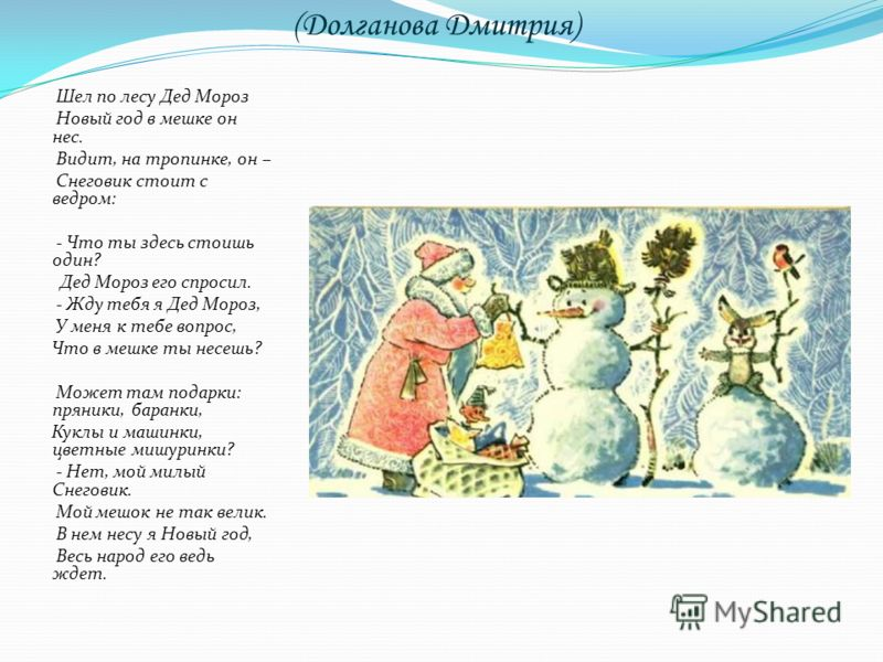 (Долганова Дмитрия) Шел по лесу Дед Мороз Новый год в мешке он нес. Видит, на тропинке, он – Снеговик стоит с ведром: - Что ты здесь стоишь один? Дед Мороз его спросил. - Жду тебя я Дед Мороз, У меня к тебе вопрос, Что в мешке ты несешь? Может там по