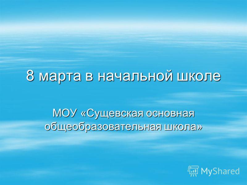 8 марта в начальной школе МОУ «Сущевская основная общеобразовательная школа»