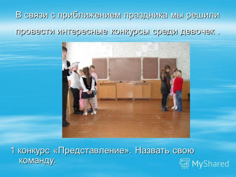 В связи с приближением праздника мы решили провести интересные конкурсы среди девочек. 1 конкурс «Представление». Назвать свою команду.