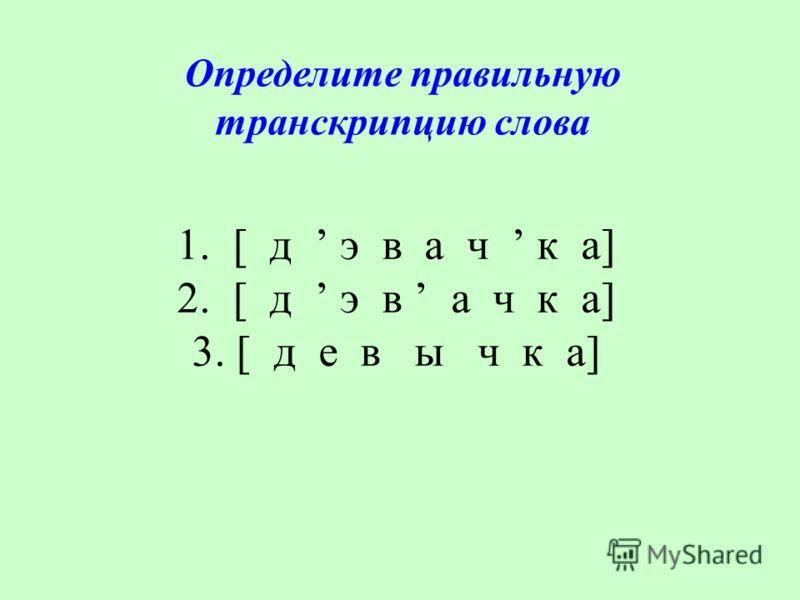 1. [ д э в а ч к а] 2. [ д э в а ч к а] 3. [ д е в ы ч к а] Определите правильную транскрипцию слова