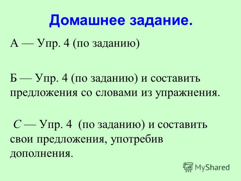 А Упр. 4 (по заданию) Б Упр. 4 (по заданию) и составить предложения со словами из упражнения. С Упр. 4 (по заданию) и составить свои предложения, употребив дополнения. Домашнее задание.