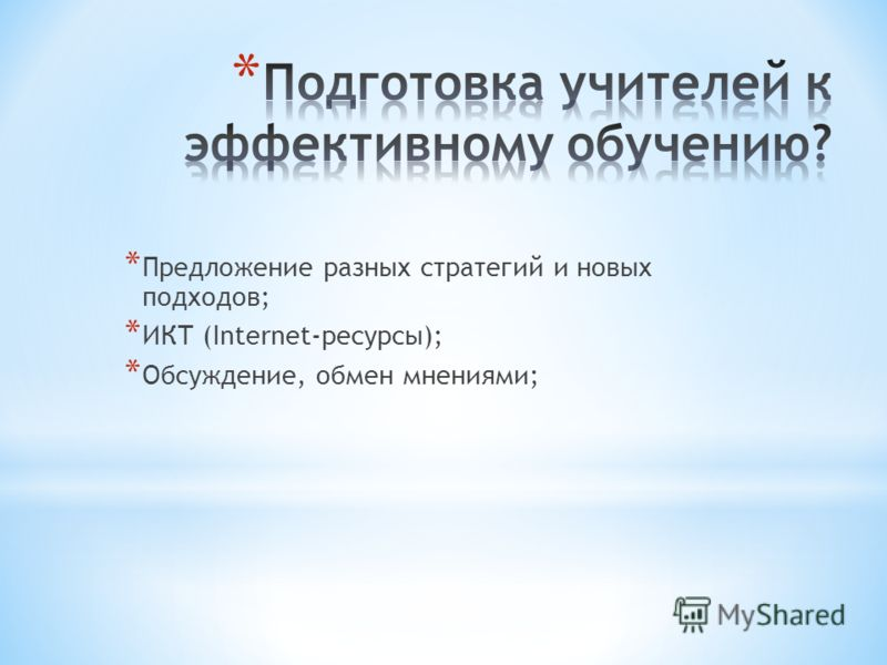 * Предложение разных стратегий и новых подходов; * ИКТ (Internet-ресурсы); * Обсуждение, обмен мнениями;