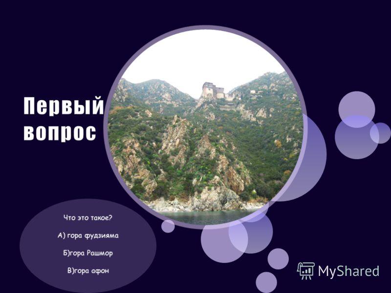 Что это такое? А) гора фудзияма Б)гора Рашмор В)гора афон