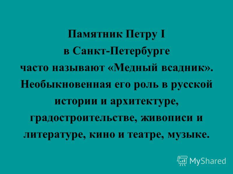 Памятник Петру I в Санкт-Петербурге часто называют «Медный всадник». Необыкновенная его роль в русской истории и архитектуре, градостроительстве, живописи и литературе, кино и театре, музыке.