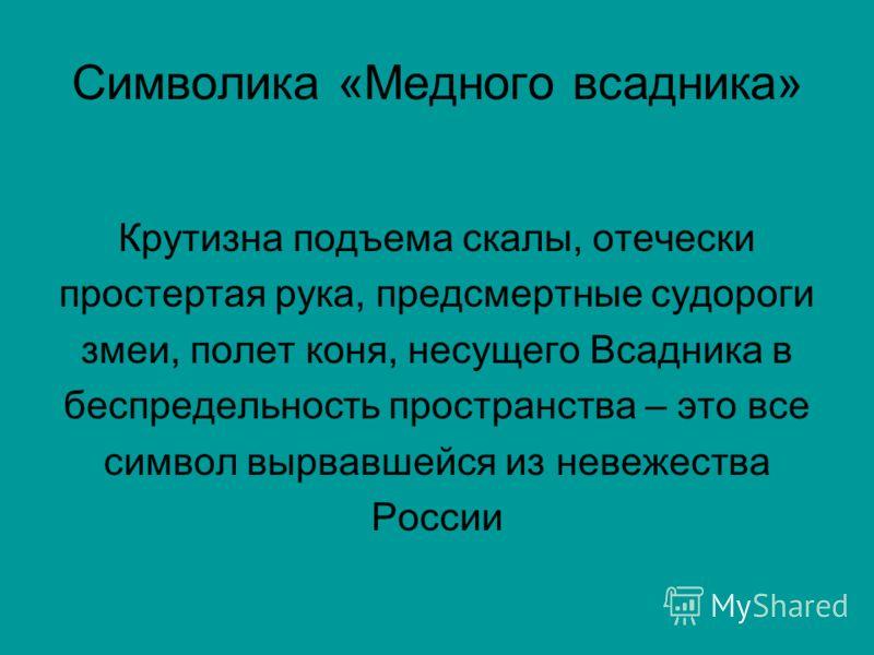 Символика «Медного всадника» Крутизна подъема скалы, отечески простертая рука, предсмертные судороги змеи, полет коня, несущего Всадника в беспредельность пространства – это все символ вырвавшейся из невежества России