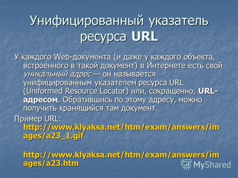 Унифицированный указатель ресурса URL У каждого Web-документа (и даже у каждого объекта, встроенного в такой документ) в Интернете есть свой уникальный адрес он называется унифицированным указателем ресурса URL (Uniformed Resource Locator) или, сокра